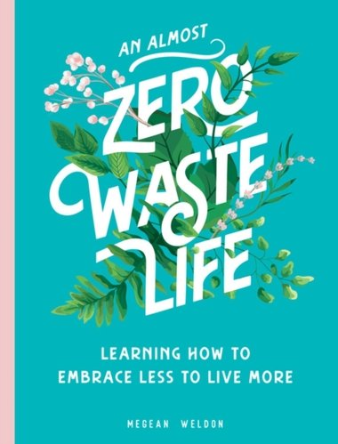 An Almost Zero Waste Life : Learning How to Embrace Less to Live More