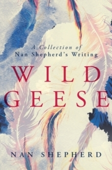 Wild Geese : A Collection of Nan Shepherds Writings