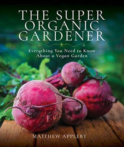 The Super Organic Gardener : Everything You Need to Know About a Vegan Garden
