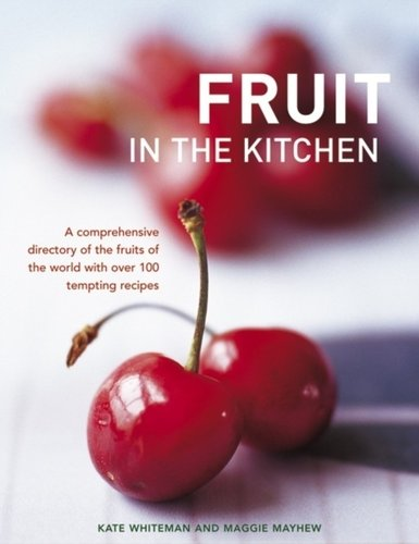 Fruit in the Kitchen : a Comprehensive Directory of the Fruits of the World with Over 100 Temptin...